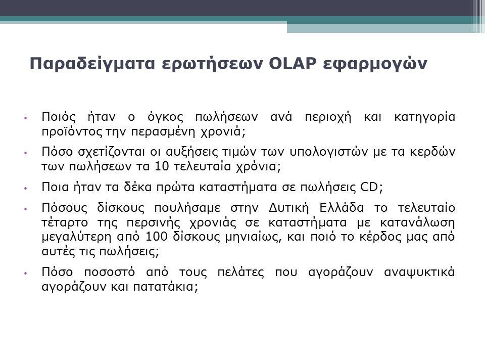 Παραδείγματα ερωτήσεων OLAP εφαρμογών Ποιός ήταν ο όγκος πωλήσεων ανά περιοχή και κατηγορία προϊόντος την περασμένη χρονιά; Πόσο σχετίζονται οι αυξήσε