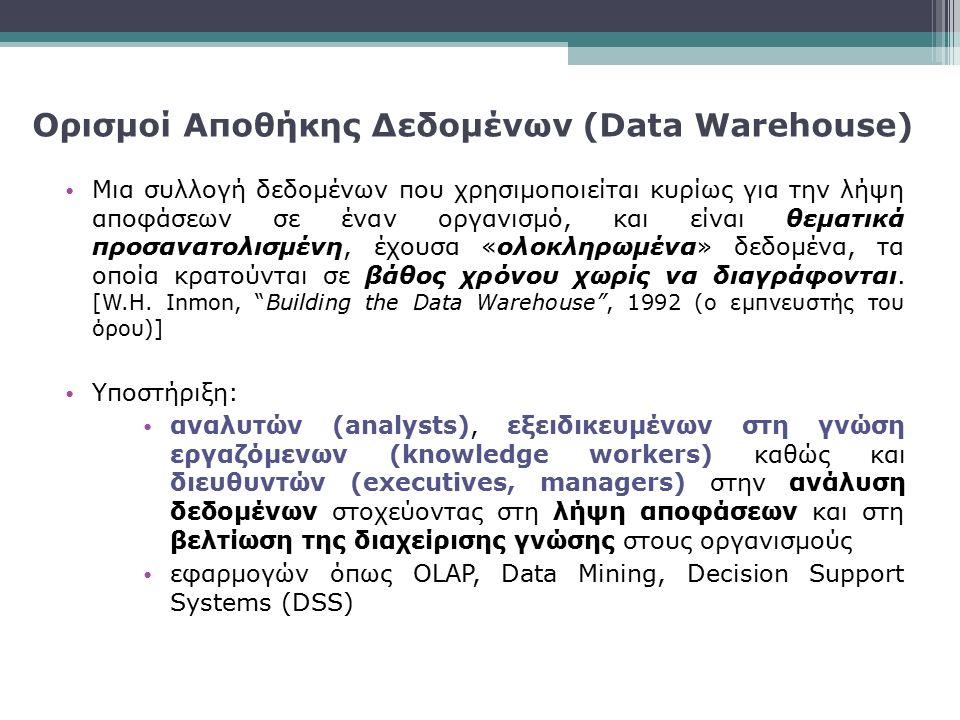 Χαρακτηριστικά Αποθηκών Δεδομένων Το Data Warehouse είναι ένας χώρος αποθήκευσης δεδομένων που:  Περιέχει ολοκληρωμένες ομάδες ιστορικών δεδομένων  Περιέχει μια συλλογή από θεματικά (subject-oriented), ενοποιημένα (consolidated), σταθερά (consistent) δεδομένα  Αποθηκεύει δομημένα δεδομένα για κατανεμημένα queries Η λύση Data Warehousing είναι μια διαδικασία που  Ανακτά, συλλέγει, και μετατρέπει δεδομένα  Περιλαμβάνει δεδομένα από πολλαπλές βάσεις δεδομένων  Περιλαμβάνει εργαλεία για σχεδιασμό, υλοποίηση, και χρήση του data warehouse