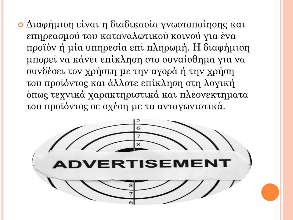 Διαφήμιση είναι η διαδικασία γνωστοποίησης και επηρεασμού του καταναλωτικού κοινού για ένα προϊόν ή μία υπηρεσία επί πληρωμή. Η διαφήμιση μπορεί να κά