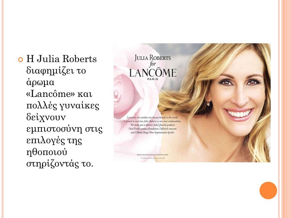 Η Julia Roberts διαφημίζει το άρωμα «Lancôme» και πολλές γυναίκες δείχνουν εμπιστοσύνη στις επιλογές της ηθοποιού στηρίζοντάς το.
