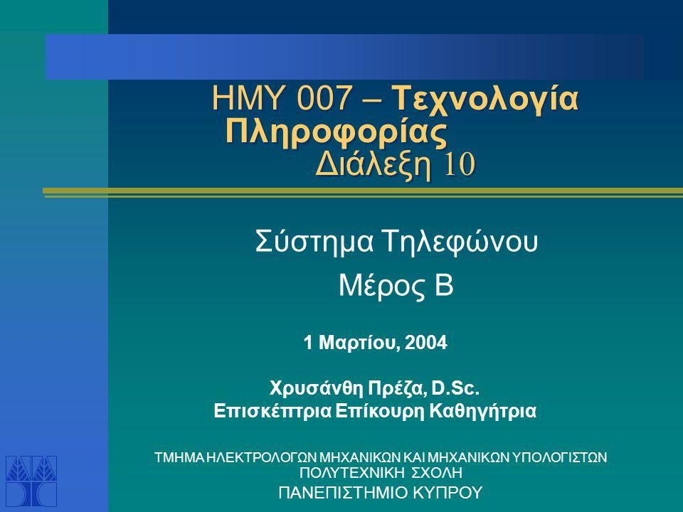 ΗΜΥ 007 – Τεχνολογία Πληροφορίας Διάλεξη 10 Σύστημα Τηλεφώνου Μέρος Β 1 Μαρτίου, 2004 Χρυσάνθη Πρέζα, D.Sc.