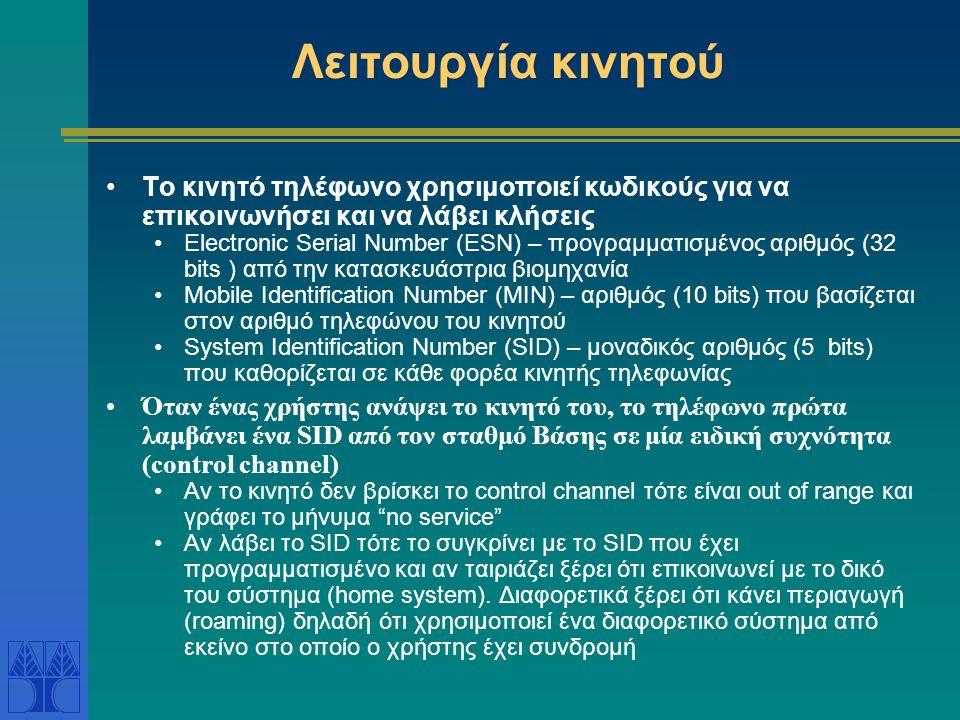 Λειτουργία κινητού Το κινητό τηλέφωνο χρησιμοποιεί κωδικούς για να επικοινωνήσει και να λάβει κλήσεις Electronic Serial Number (ESN) – προγραμματισμένος αριθμός (32 bits ) από την κατασκευάστρια βιομηχανία Mobile Identification Number (MIN) – αριθμός (10 bits) που βασίζεται στον αριθμό τηλεφώνου του κινητού System Identification Number (SID) – μοναδικός αριθμός (5 bits) που καθορίζεται σε κάθε φορέα κινητής τηλεφωνίας Όταν ένας χρήστης ανάψει το κινητό του, το τηλέφωνο πρώτα λαμβάνει ένα SID από τον σταθμό Βάσης σε μία ειδική συχνότητα (control channel) Αν το κινητό δεν βρίσκει το control channel τότε είναι out of range και γράφει το μήνυμα no service Αν λάβει το SID τότε το συγκρίνει με το SID που έχει προγραμματισμένο και αν ταιριάζει ξέρει ότι επικοινωνεί με το δικό του σύστημα (home system).