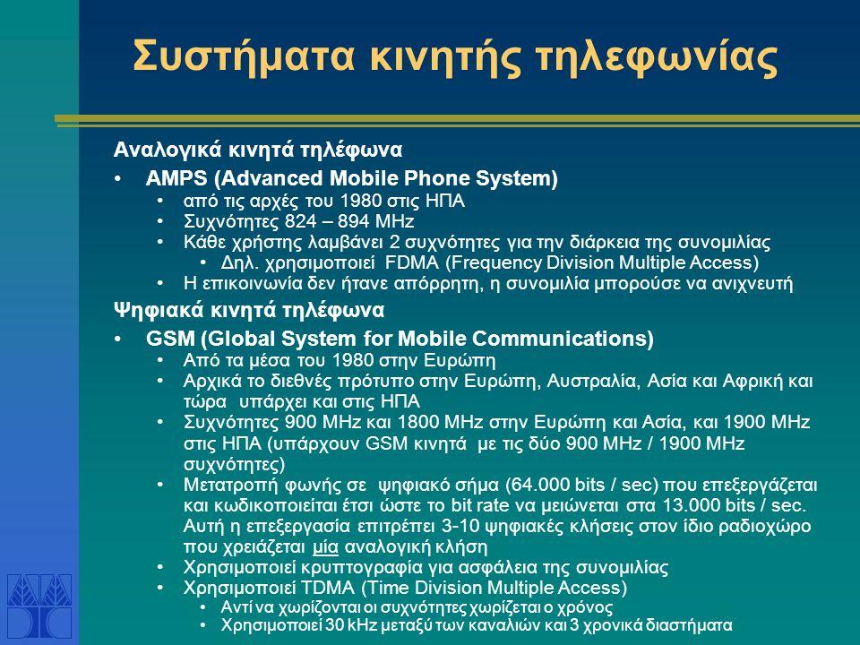 Συστήματα κινητής τηλεφωνίας Αναλογικά κινητά τηλέφωνα AMPS (Advanced Mobile Phone System) από τις αρχές του 1980 στις ΗΠΑ Συχνότητες 824 – 894 MHz Κάθε χρήστης λαμβάνει 2 συχνότητες για την διάρκεια της συνομιλίας Δηλ.