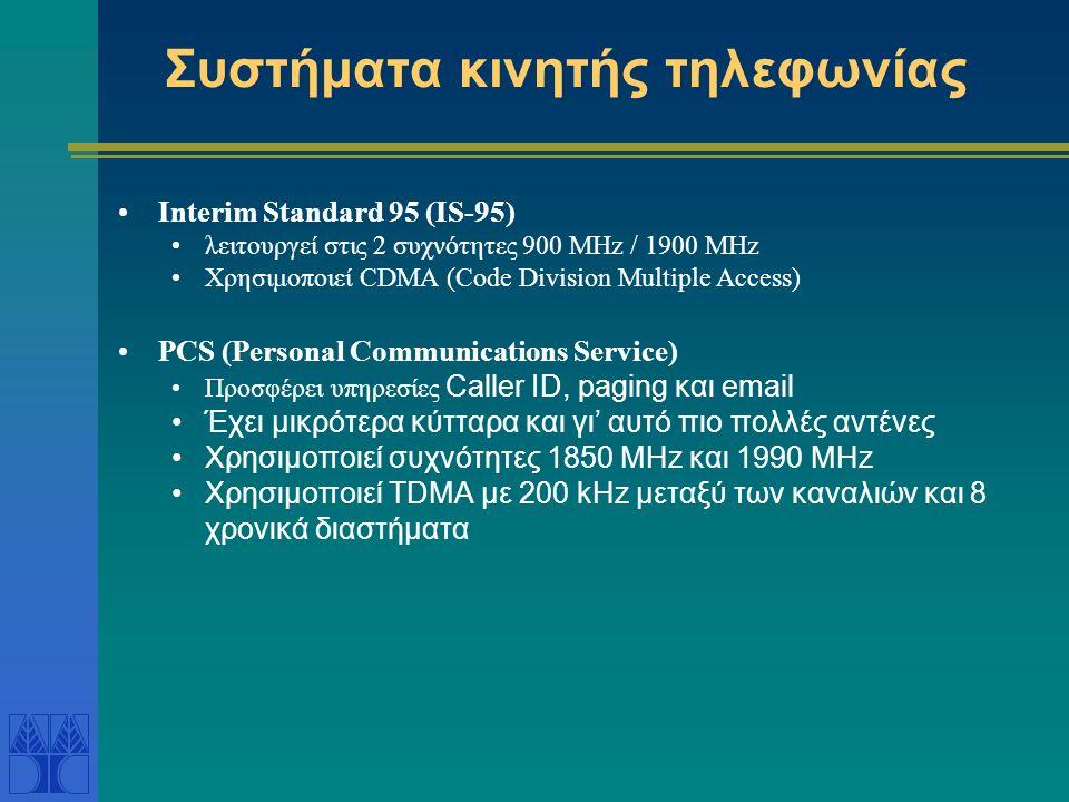 Συστήματα κινητής τηλεφωνίας Interim Standard 95 (IS-95) λειτουργεί στις 2 συχνότητες 900 MHz / 1900 MHz Χρησιμοποιεί CDMA (Code Division Multiple Access) PCS (Personal Communications Service) Προσφέρει υπηρεσίες Caller ID, paging και email Έχει μικρότερα κύτταρα και γι' αυτό πιο πολλές αντένες Χρησιμοποιεί συχνότητες 1850 MHz και 1990 MHz Χρησιμοποιεί TDMA με 200 kHz μεταξύ των καναλιών και 8 χρονικά διαστήματα