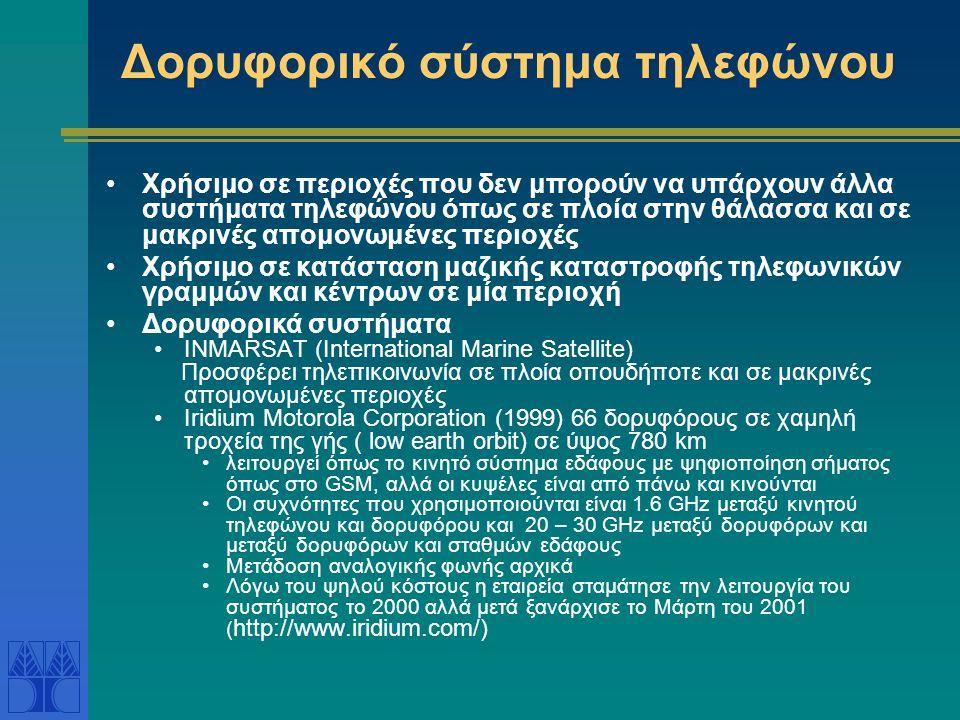 Δορυφορικό σύστημα τηλεφώνου Χρήσιμο σε περιοχές που δεν μπορούν να υπάρχουν άλλα συστήματα τηλεφώνου όπως σε πλοία στην θάλασσα και σε μακρινές απομονωμένες περιοχές Χρήσιμο σε κατάσταση μαζικής καταστροφής τηλεφωνικών γραμμών και κέντρων σε μία περιοχή Δορυφορικά συστήματα INMARSAT (International Marine Satellite) Προσφέρει τηλεπικοινωνία σε πλοία οπουδήποτε και σε μακρινές απομονωμένες περιοχές Iridium Motorola Corporation (1999) 66 δορυφόρους σε χαμηλή τροχεία της γής ( low earth orbit) σε ύψος 780 km λειτουργεί όπως το κινητό σύστημα εδάφους με ψηφιοποίηση σήματος όπως στο GSM, αλλά οι κυψέλες είναι από πάνω και κινούνται Οι συχνότητες που χρησιμοποιούνται είναι 1.6 GHz μεταξύ κινητού τηλεφώνου και δορυφόρου και 20 – 30 GHz μεταξύ δορυφόρων και μεταξύ δορυφόρων και σταθμών εδάφους Μετάδοση αναλογικής φωνής αρχικά Λόγω του ψηλού κόστους η εταιρεία σταμάτησε την λειτουργία του συστήματος το 2000 αλλά μετά ξανάρχισε το Μάρτη του 2001 ( http://www.iridium.com/)