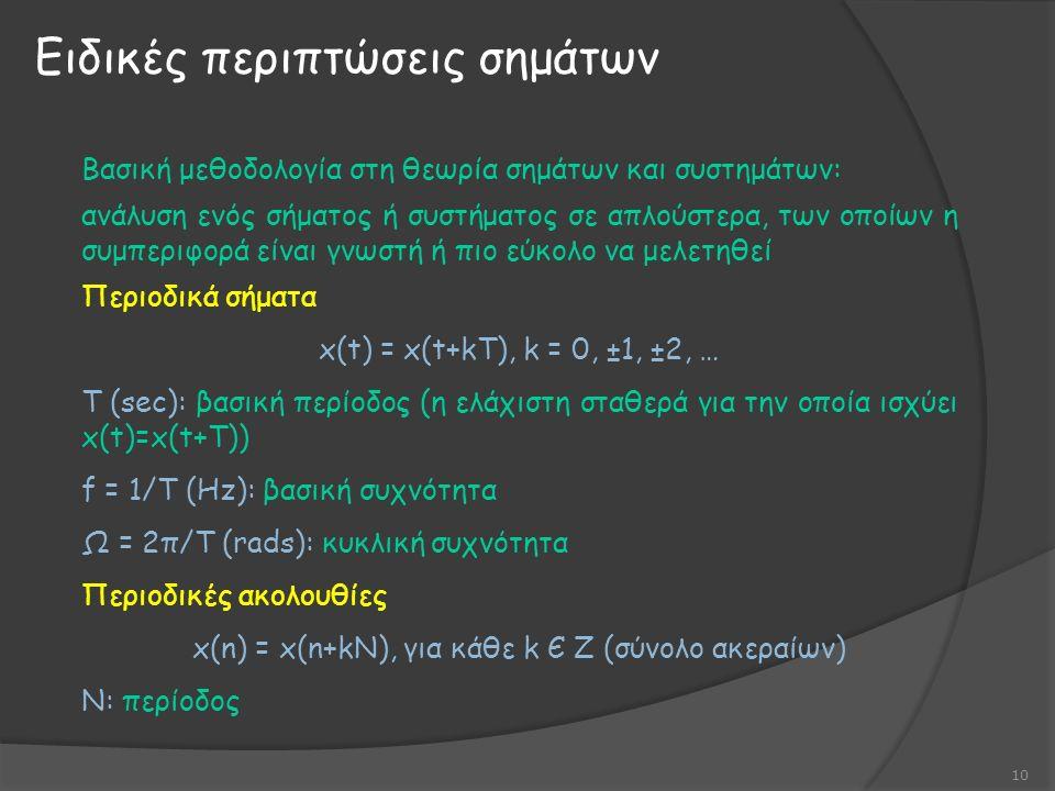 Ειδικές περιπτώσεις σημάτων 10 Βασική μεθοδολογία στη θεωρία σημάτων και συστημάτων: ανάλυση ενός σήματος ή συστήματος σε απλούστερα, των οποίων η συμπεριφορά είναι γνωστή ή πιο εύκολο να μελετηθεί Περιοδικά σήματα x(t) = x(t+kT), k = 0, ±1, ±2, … Τ (sec): βασική περίοδος (η ελάχιστη σταθερά για την οποία ισχύει x(t)=x(t+T)) f = 1/T (Hz): βασική συχνότητα Ω = 2π/Τ (rads): κυκλική συχνότητα Περιοδικές ακολουθίες x(n) = x(n+kN), για κάθε k Є Ζ (σύνολο ακεραίων) Ν: περίοδος