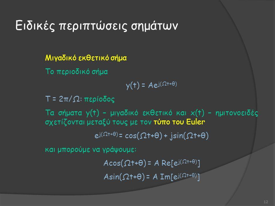 Ειδικές περιπτώσεις σημάτων 12 Μιγαδικό εκθετικό σήμα Το περιοδικό σήμα y(t) = Αe j(Ωt+θ) Τ = 2π/Ω: περίοδος Τα σήματα y(t) – μιγαδικό εκθετικό και x(t) – ημιτονοειδές σχετίζονται μεταξύ τους με τον τύπο του Euler e j(Ωt+θ) = cos(Ωt+θ) + jsin(Ωt+θ) και μπορούμε να γράψουμε: Αcos(Ωt+θ) = A Re[e j(Ωt+θ) ] Asin(Ωt+θ) = A Im[e j(Ωt+θ) ]