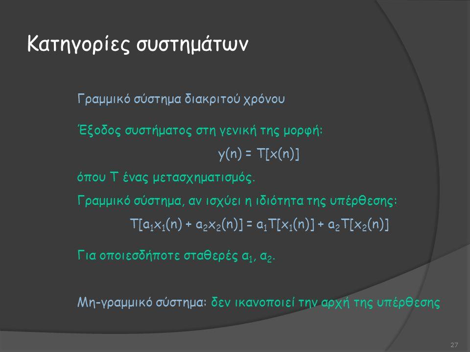 Κατηγορίες συστημάτων 27 Γραμμικό σύστημα διακριτού χρόνου Έξοδος συστήματος στη γενική της μορφή: y(n) = T[x(n)] όπου Τ ένας μετασχηματισμός.