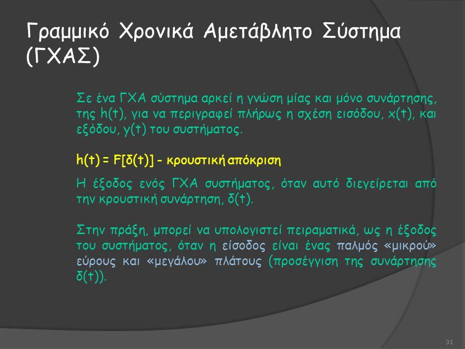 Γραμμικό Χρονικά Αμετάβλητο Σύστημα (ΓΧΑΣ) 31 Σε ένα ΓΧΑ σύστημα αρκεί η γνώση μίας και μόνο συνάρτησης, της h(t), για να περιγραφεί πλήρως η σχέση εισόδου, x(t), και εξόδου, y(t) του συστήματος.