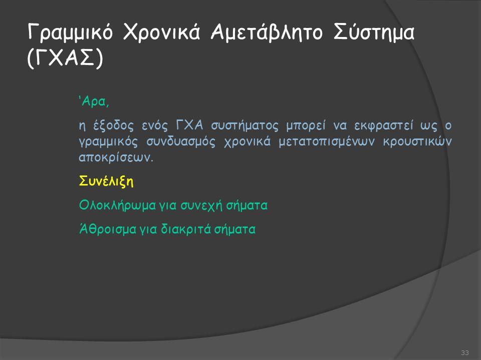 Γραμμικό Χρονικά Αμετάβλητο Σύστημα (ΓΧΑΣ) 33 'Αρα, η έξοδος ενός ΓΧΑ συστήματος μπορεί να εκφραστεί ως ο γραμμικός συνδυασμός χρονικά μετατοπισμένων κρουστικών αποκρίσεων.