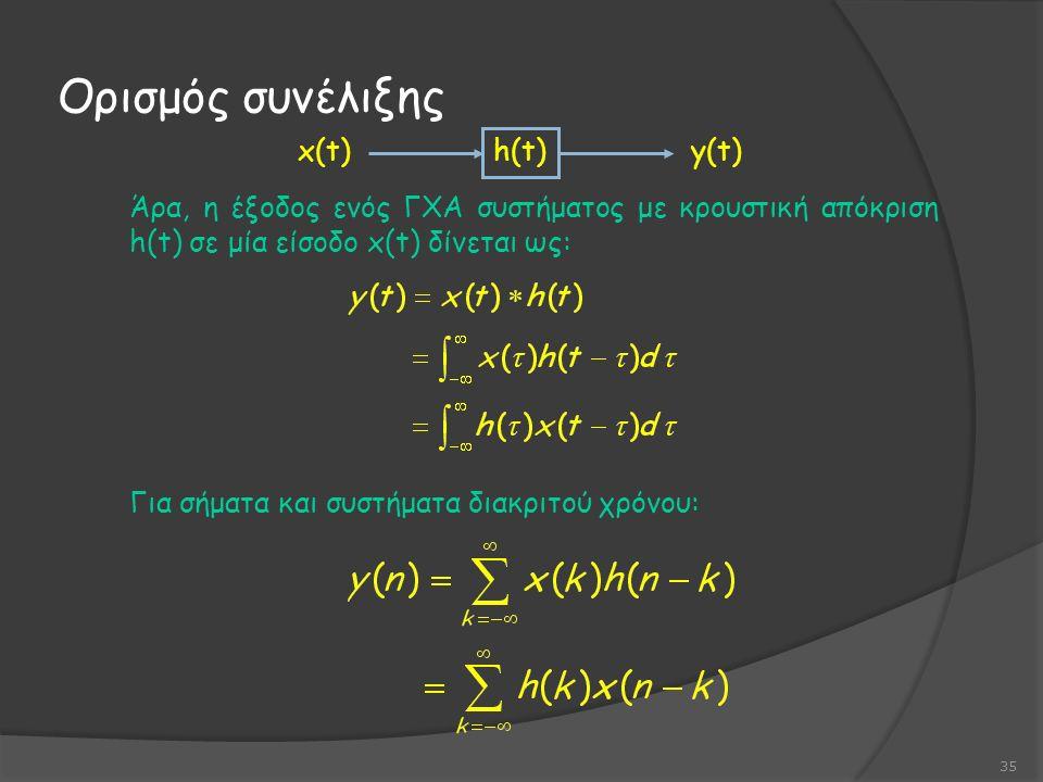 Άρα, η έξοδος ενός ΓΧΑ συστήματος με κρουστική απόκριση h(t) σε μία είσοδο x(t) δίνεται ως: Για σήματα και συστήματα διακριτού χρόνου: Ορισμός συνέλιξης 35 h(t) x(t)y(t)