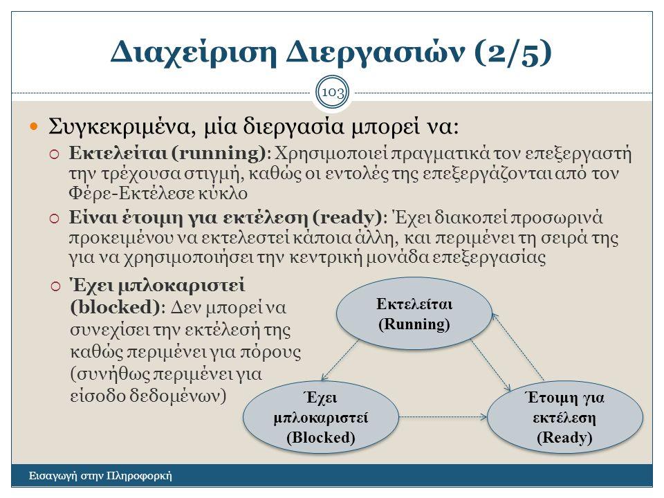 Διαχείριση Διεργασιών (2/5) Εισαγωγή στην Πληροφορκή 103 Συγκεκριμένα, μία διεργασία μπορεί να:  Εκτελείται (running): Χρησιμοποιεί πραγματικά τον επ