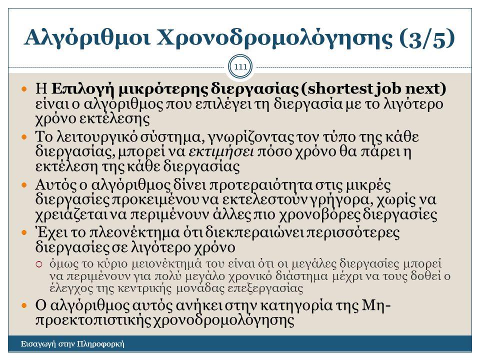 Αλγόριθμοι Χρονοδρομολόγησης (3/5) Εισαγωγή στην Πληροφορκή 111 Η Επιλογή μικρότερης διεργασίας (shortest job next) είναι ο αλγόριθμος που επιλέγει τη