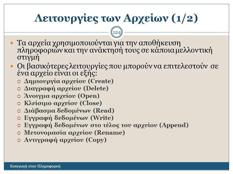Λειτουργίες των Αρχείων (1/2) Εισαγωγή στην Πληροφορκή 124 Τα αρχεία χρησιμοποιούνται για την αποθήκευση πληροφοριών και την ανάκτησή τους σε κάποια μ