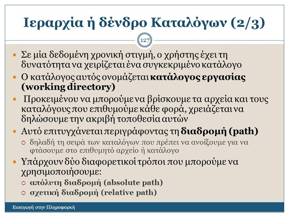Ιεραρχία ή δένδρο Καταλόγων (2/3) Εισαγωγή στην Πληροφορκή 127 Σε μία δεδομένη χρονική στιγμή, ο χρήστης έχει τη δυνατότητα να χειρίζεται ένα συγκεκρι