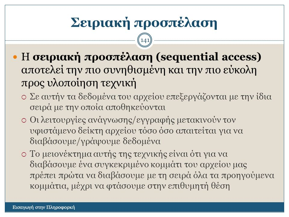 Σειριακή προσπέλαση Εισαγωγή στην Πληροφορκή 141 Η σειριακή προσπέλαση (sequential access) αποτελεί την πιο συνηθισμένη και την πιο εύκολη προς υλοποί