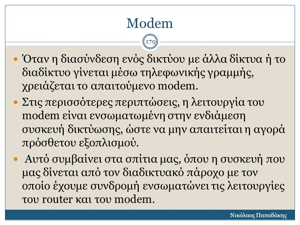 Modem Όταν η διασύνδεση ενός δικτύου με άλλα δίκτυα ή το διαδίκτυο γίνεται μέσω τηλεφωνικής γραμμής, χρειάζεται το απαιτούμενο modem. Στις περισσότερε