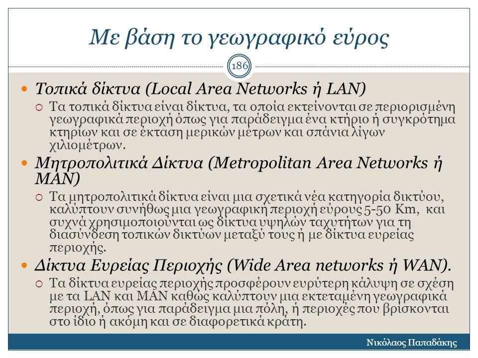 Με βάση το γεωγραφικό εύρος Τοπικά δίκτυα (Local Area Networks ή LAN)  Τα τοπικά δίκτυα είναι δίκτυα, τα οποία εκτείνονται σε περιορισμένη γεωγραφικά