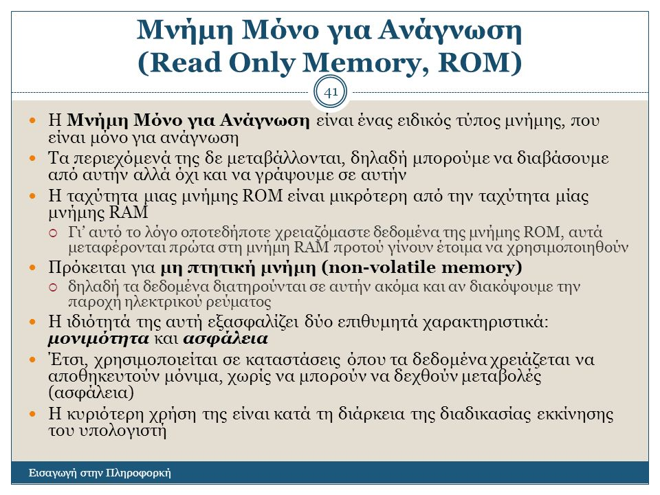 Μνήμη Μόνο για Ανάγνωση (Read Only Memory, ROM) Εισαγωγή στην Πληροφορκή 41 Η Μνήμη Μόνο για Ανάγνωση είναι ένας ειδικός τύπος μνήμης, που είναι μόνο