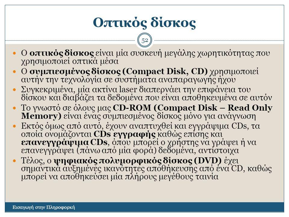 Οπτικός δίσκος Εισαγωγή στην Πληροφορκή 52 Ο οπτικός δίσκος είναι μία συσκευή μεγάλης χωρητικότητας που χρησιμοποιεί οπτικά μέσα Ο συμπιεσμένος δίσκος