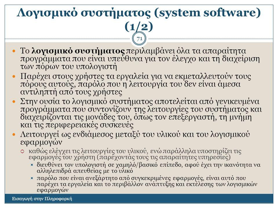 Λογισμικό συστήματος (system software) (1/2) Εισαγωγή στην Πληροφορκή 71 Το λογισμικό συστήματος περιλαμβάνει όλα τα απαραίτητα προγράμματα που είναι