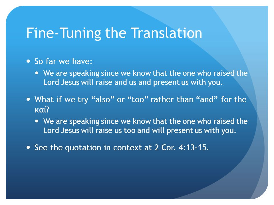Fine-Tuning the Translation So far we have: We are speaking since we know that the one who raised the Lord Jesus will raise and us and present us with you.