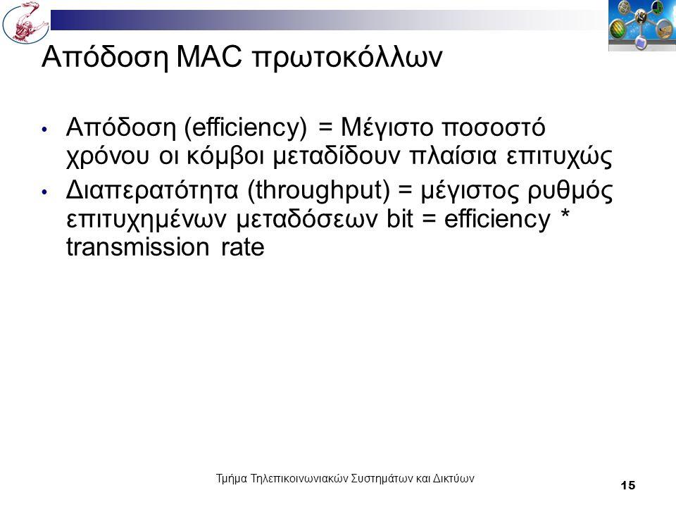 Τμήμα Τηλεπικοινωνιακών Συστημάτων και Δικτύων 15 Απόδοση MAC πρωτοκόλλων Απόδοση (efficiency) = Μέγιστο ποσοστό χρόνου οι κόμβοι μεταδίδουν πλαίσια επιτυχώς Διαπερατότητα (throughput) = μέγιστος ρυθμός επιτυχημένων μεταδόσεων bit = efficiency * transmission rate