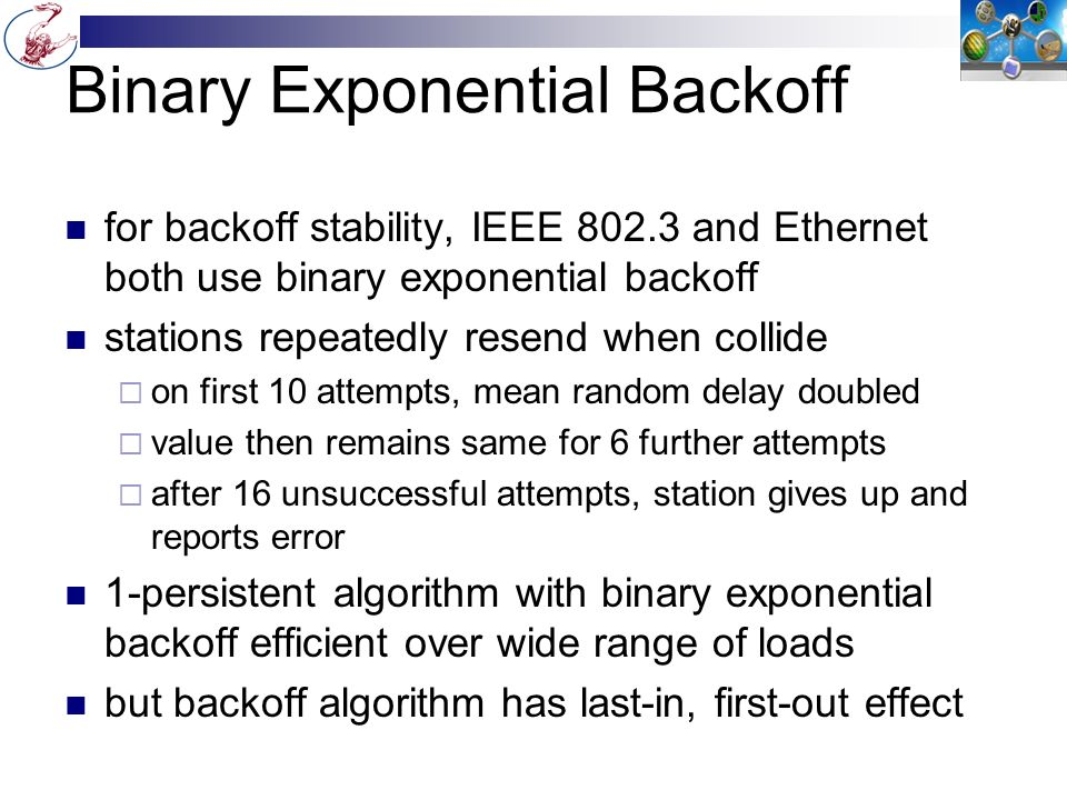 Binary Exponential Backoff for backoff stability, IEEE 802.3 and Ethernet both use binary exponential backoff stations repeatedly resend when collide  on first 10 attempts, mean random delay doubled  value then remains same for 6 further attempts  after 16 unsuccessful attempts, station gives up and reports error 1-persistent algorithm with binary exponential backoff efficient over wide range of loads but backoff algorithm has last-in, first-out effect