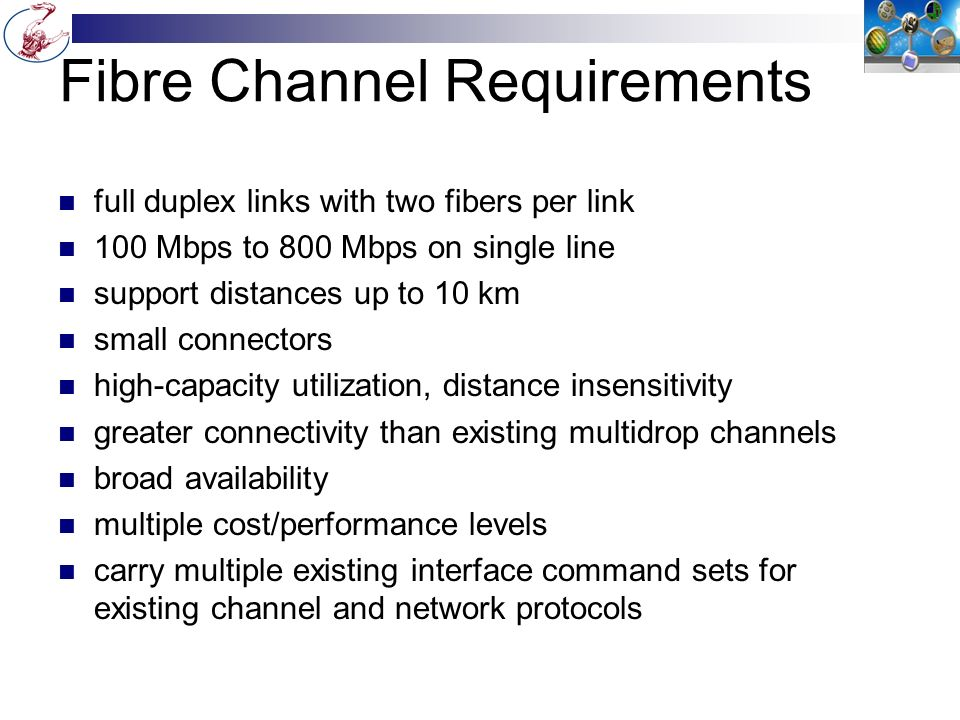 Fibre Channel Requirements full duplex links with two fibers per link 100 Mbps to 800 Mbps on single line support distances up to 10 km small connectors high-capacity utilization, distance insensitivity greater connectivity than existing multidrop channels broad availability multiple cost/performance levels carry multiple existing interface command sets for existing channel and network protocols