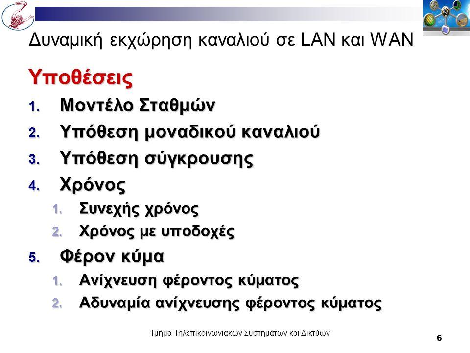 Τμήμα Τηλεπικοινωνιακών Συστημάτων και Δικτύων 7 Δυναμική εκχώρηση καναλιού σε LAN και WAN… Μοντέλο Σταθμών Ν ανεξάρτητοι σταθμοί Ν ανεξάρτητοι σταθμοί Ο καθένας έχει ένα πρόγραμμα ή ένα χρήστη που παράγει πλαίσια προς μετάδοση Ο καθένας έχει ένα πρόγραμμα ή ένα χρήστη που παράγει πλαίσια προς μετάδοση Πιθανότητα να παραχθεί ένα πλαίσιο σε ένα διάστημα Δt είναι λΔt όπου λ είναι μια σταθερά ( ο ρυθμό άφιξης νέων πλαισίων) Πιθανότητα να παραχθεί ένα πλαίσιο σε ένα διάστημα Δt είναι λΔt όπου λ είναι μια σταθερά ( ο ρυθμό άφιξης νέων πλαισίων) Αφού παραχθεί ένα πλαίσιο π σταθμός μπλοκάρεται και δεν κάνει τίποτα μέχρι να μεταδοθεί επιτυχώς το πλαίσιο Αφού παραχθεί ένα πλαίσιο π σταθμός μπλοκάρεται και δεν κάνει τίποτα μέχρι να μεταδοθεί επιτυχώς το πλαίσιο
