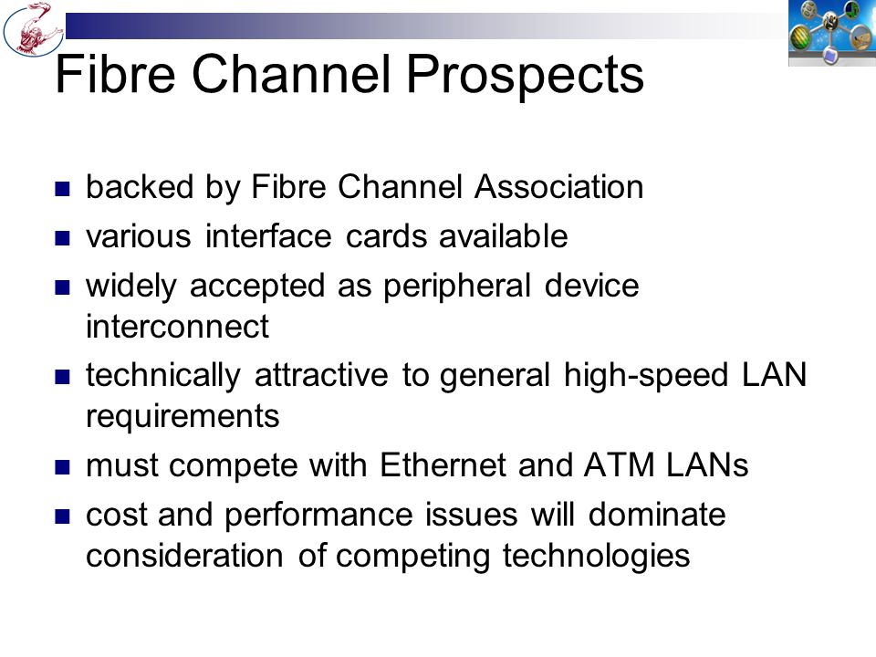 Fibre Channel Prospects backed by Fibre Channel Association various interface cards available widely accepted as peripheral device interconnect technically attractive to general high-speed LAN requirements must compete with Ethernet and ATM LANs cost and performance issues will dominate consideration of competing technologies