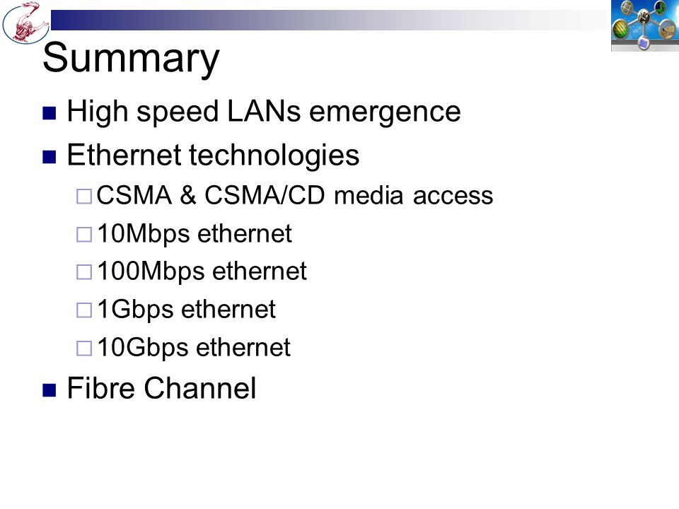 Summary High speed LANs emergence Ethernet technologies  CSMA & CSMA/CD media access  10Mbps ethernet  100Mbps ethernet  1Gbps ethernet  10Gbps ethernet Fibre Channel