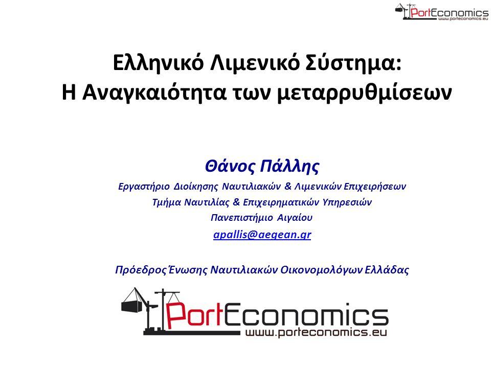 Ελληνικό Λιμενικό Σύστημα: Η Αναγκαιότητα των μεταρρυθμίσεων Θάνος Πάλλης Eργαστήριο Διοίκησης Ναυτιλιακών & Λιμενικών Επιχειρήσεων Τμήμα Ναυτιλίας & Επιχειρηματικών Υπηρεσιών Πανεπιστήμιο Αιγαίου apallis@aegean.gr Πρόεδρος Ένωσης Ναυτιλιακών Οικονομολόγων Ελλάδας
