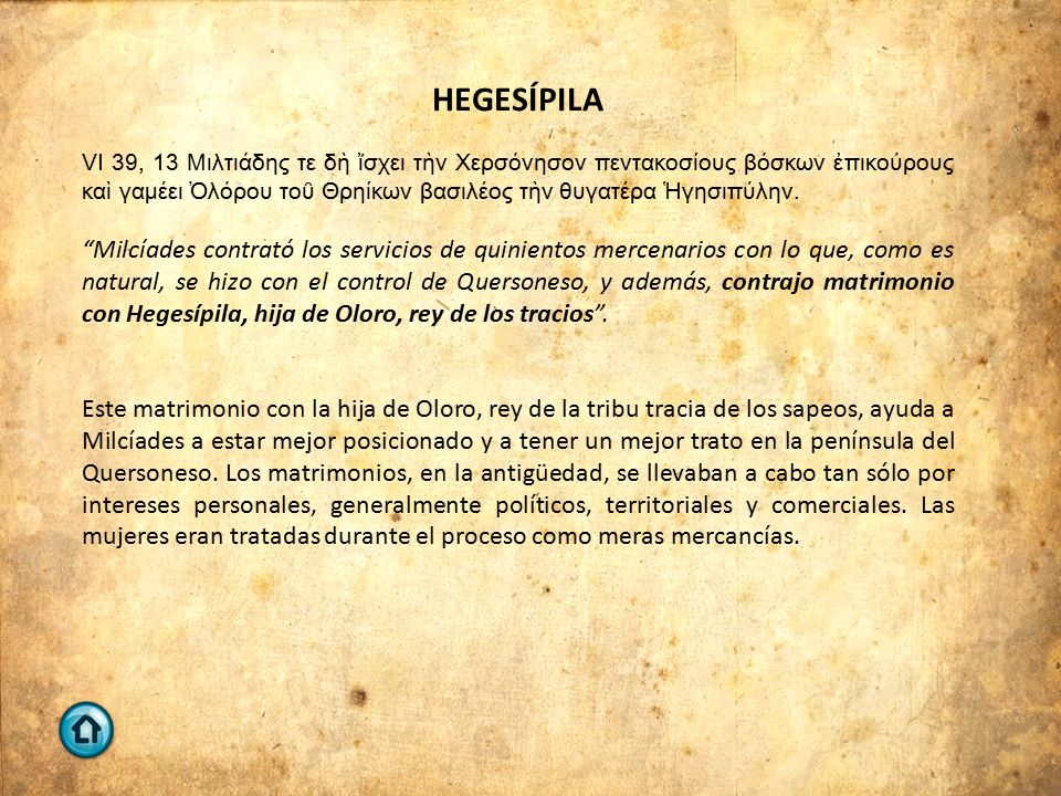 HEGESÍPILA VI 39, 13 Μιλτιάδης τε δὴ ἴσχει τὴν Χερσόνησον πεντακοσίους βόσκων ἐπικούρους καὶ γαμέει Ὀλόρου τοῦ Θρηίκων βασιλέος τὴν θυγατέρα Ἡγησιπύλην.