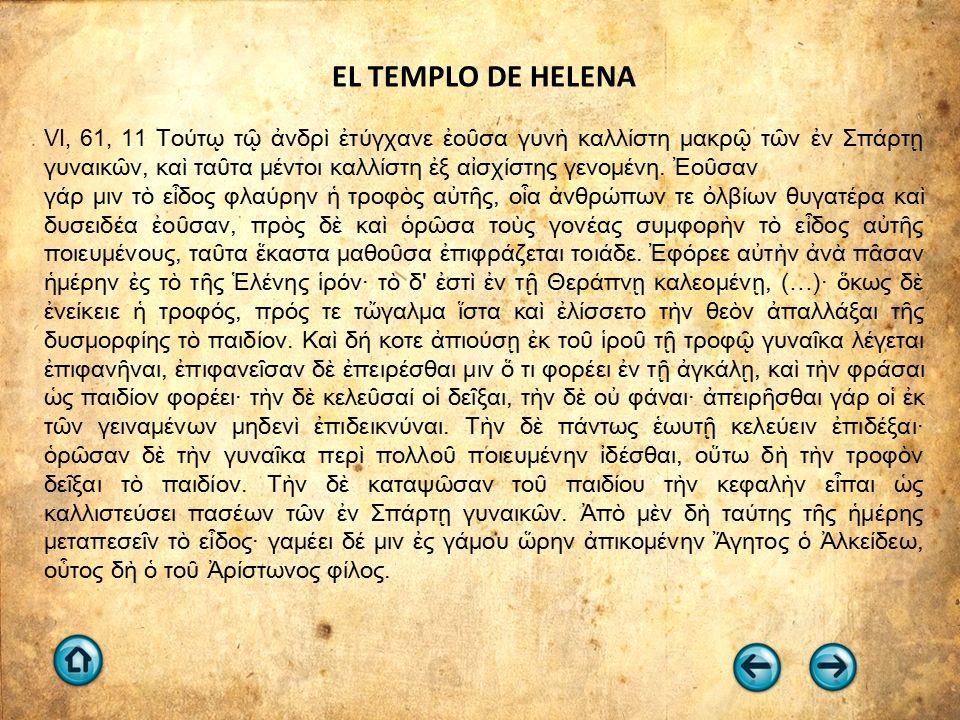 EL TEMPLO DE HELENA VI, 61, 11 Τούτῳ τῷ ἀνδρὶ ἐτύγχανε ἐοῦσα γυνὴ καλλίστη μακρῷ τῶν ἐν Σπάρτῃ γυναικῶν, καὶ ταῦτα μέντοι καλλίστη ἐξ αἰσχίστης γενομένη.