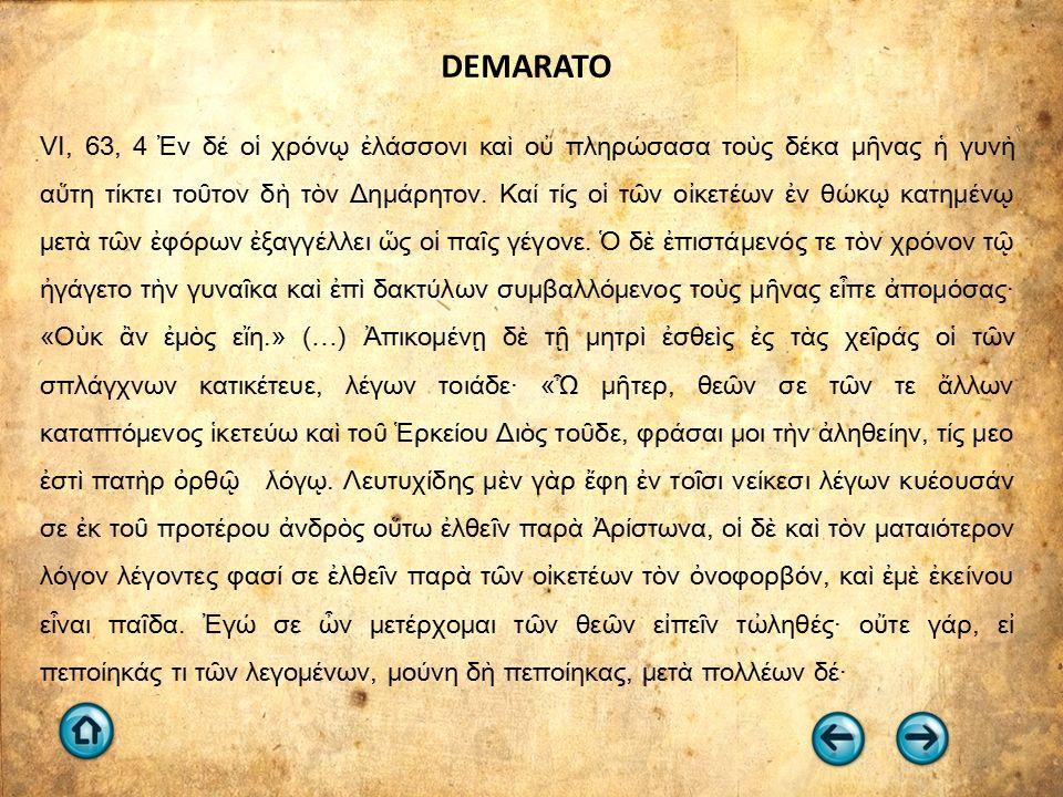 DEMARATO VI, 63, 4 Ἐν δέ οἱ χρόνῳ ἐλάσσονι καὶ οὐ πληρώσασα τοὺς δέκα μῆνας ἡ γυνὴ αὕτη τίκτει τοῦτον δὴ τὸν Δημάρητον.