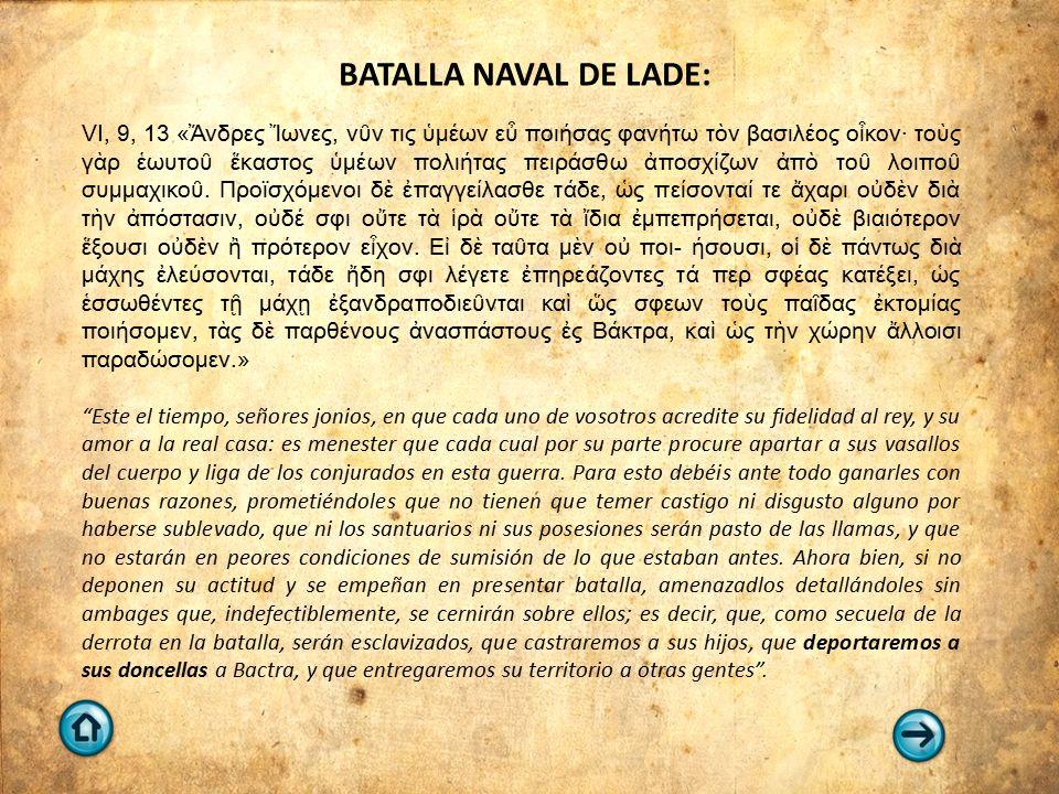 BATALLA NAVAL DE LADE: VI, 9, 13 «Ἄνδρες Ἴωνες, νῦν τις ὑμέων εὖ ποιήσας φανήτω τὸν βασιλέος οἶκον· τοὺς γὰρ ἑωυτοῦ ἕκαστος ὑμέων πολιήτας πειράσθω ἀπ