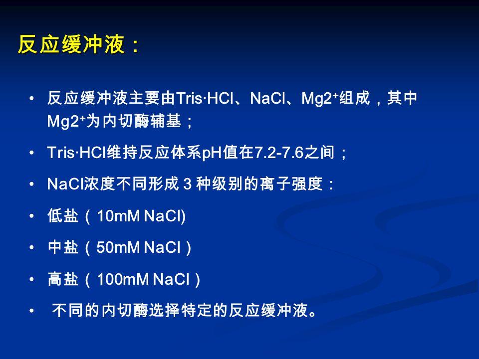 反应缓冲液: 反应缓冲液主要由 Tris·HCl 、 NaCl 、 Mg2 + 组成,其中 Mg2 + 为内切酶辅基; Tris·HCl 维持反应体系 pH 值在 7.2-7.6 之间; NaCl 浓度不同形成3种级别的离子强度: 低盐( 10mM NaCl) 中盐( 50mM NaCl ) 高盐(