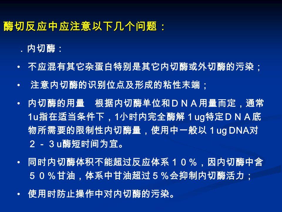 酶切反应中应注意以下几个问题: .内切酶: 不应混有其它杂蛋白特别是其它内切酶或外切酶的污染; 注意内切酶的识别位点及形成的粘性末端; 内切酶的用量 根据内切酶单位和DNA用量而定,通常 1u 指在适当条件下, 1 小时内完全酶解1 ug 特定DNA底 物所需要的限制性内切酶量,使用中一般以1 ug