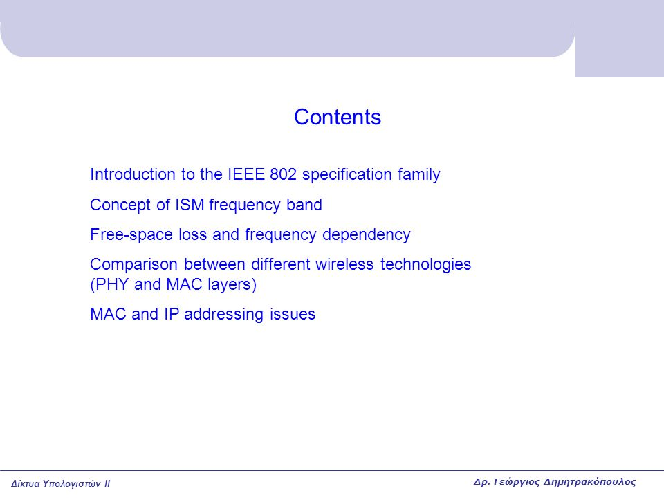 Δίκτυα Υπολογιστών II Contents Introduction to the IEEE 802 specification family Concept of ISM frequency band Free-space loss and frequency dependency Comparison between different wireless technologies (PHY and MAC layers) MAC and IP addressing issues Δρ.