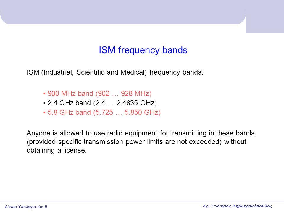 Δίκτυα Υπολογιστών II ISM frequency bands ISM (Industrial, Scientific and Medical) frequency bands: 900 MHz band (902 … 928 MHz) 2.4 GHz band (2.4 … 2