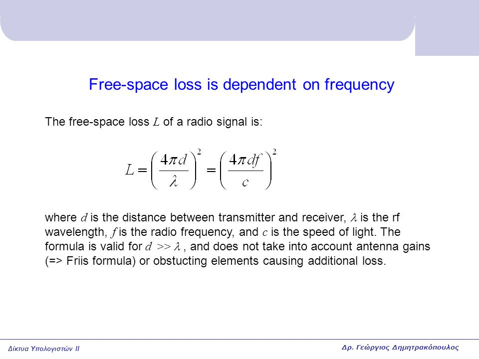 Δίκτυα Υπολογιστών II Free-space loss is dependent on frequency The free-space loss L of a radio signal is: where d is the distance between transmitter and receiver, is the rf wavelength, f is the radio frequency, and c is the speed of light.