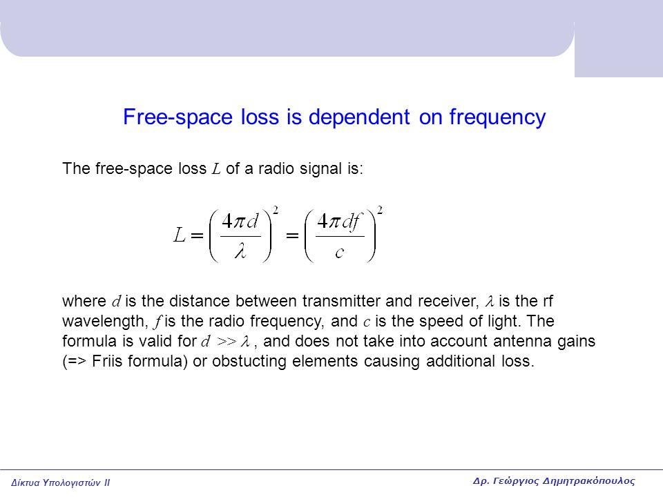 Δίκτυα Υπολογιστών II Free-space loss is dependent on frequency The free-space loss L of a radio signal is: where d is the distance between transmitte