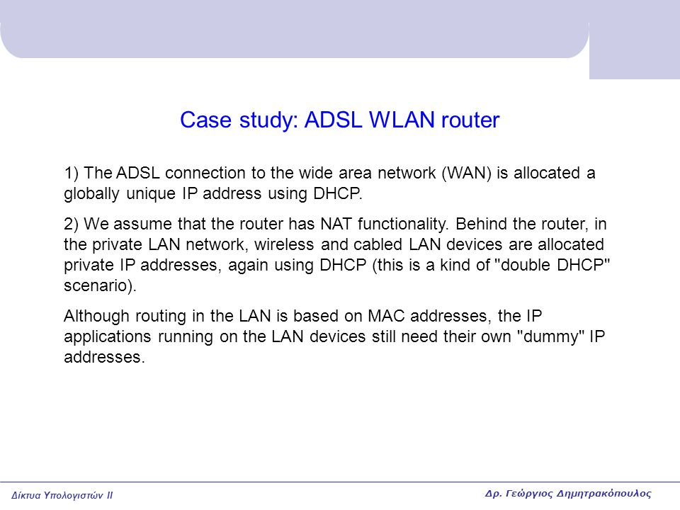Δίκτυα Υπολογιστών II Case study: ADSL WLAN router 1) The ADSL connection to the wide area network (WAN) is allocated a globally unique IP address using DHCP.