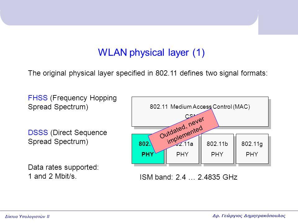 Δίκτυα Υπολογιστών II WLAN physical layer (2) 802.11 PHY 802.11a PHY 802.11b PHY 802.11g PHY 802.11 Medium Access Control (MAC) CSMA/CA The first widely implemented physical layer was 802.11b that uses: DSSS (Direct Sequence Spread Spectrum) like in 802.11 but with larger bit rates: 1, 2, 5.5, 11 Mbit/s Automatic fall-back to lower speeds in case of bad radio channel.