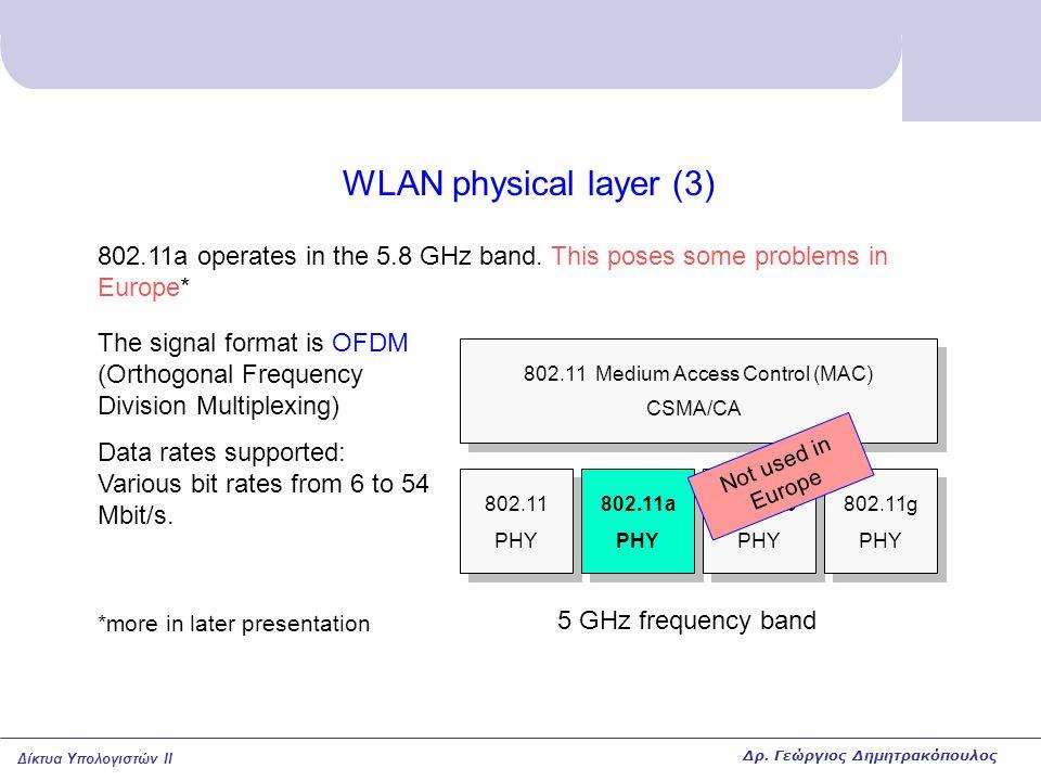 Δίκτυα Υπολογιστών II WLAN physical layer (4) 802.11 PHY 802.11a PHY 802.11b PHY 802.11g PHY 802.11 Medium Access Control (MAC) CSMA/CA 802.11g is the most recent physical layer, operating in the same band as 802.11b ISM band: 2.4 … 2.4835 GHz The signal format is OFDM (Orthogonal Frequency Division Multiplexing) Data rates supported: Various bit rates from 6 to 54 Mbit/s (same as 802.11a) Δρ.