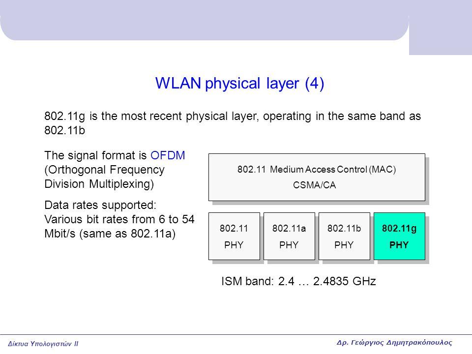 Δίκτυα Υπολογιστών II WLAN physical layer (4) 802.11 PHY 802.11a PHY 802.11b PHY 802.11g PHY 802.11 Medium Access Control (MAC) CSMA/CA 802.11g is the