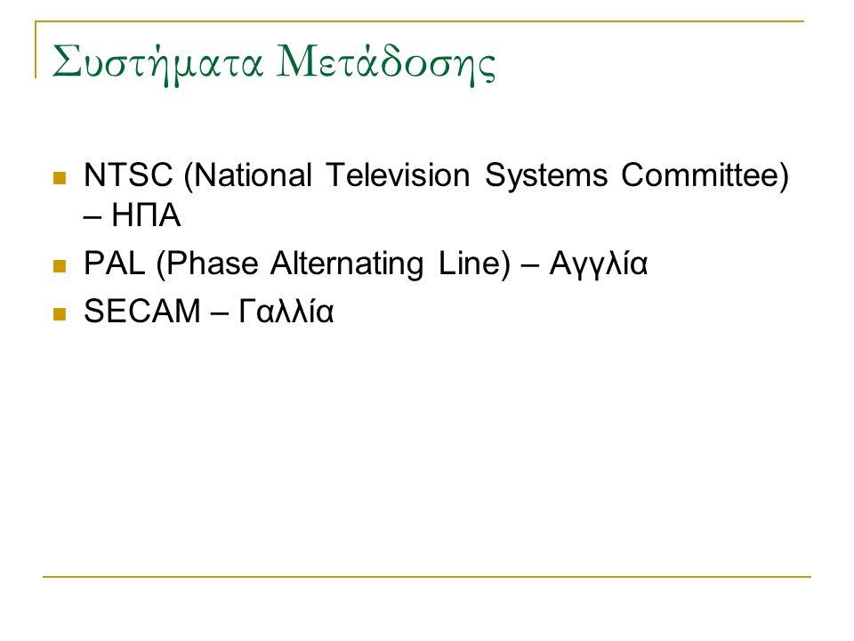 Συστήματα Μετάδοσης NTSC (National Television Systems Committee) – ΗΠΑ PAL (Phase Alternating Line) – Αγγλία SECAM – Γαλλία