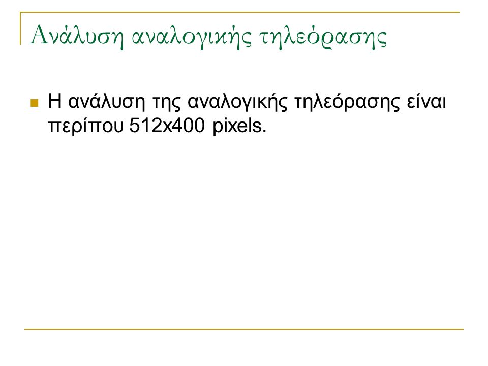 Ανάλυση αναλογικής τηλεόρασης Η ανάλυση της αναλογικής τηλεόρασης είναι περίπου 512x400 pixels.