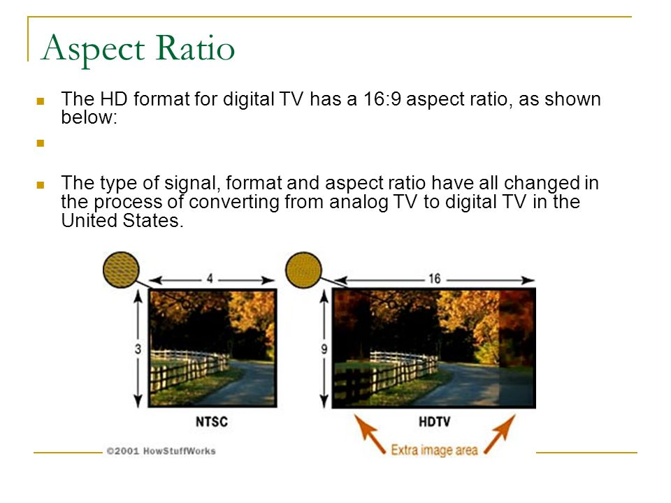 Aspect Ratio The HD format for digital TV has a 16:9 aspect ratio, as shown below: The type of signal, format and aspect ratio have all changed in the